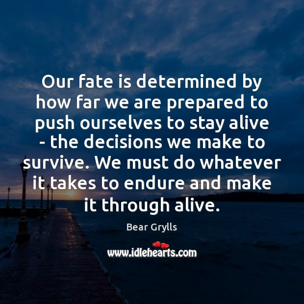 Our fate is determined by how far we are prepared to push Bear Grylls Picture Quote