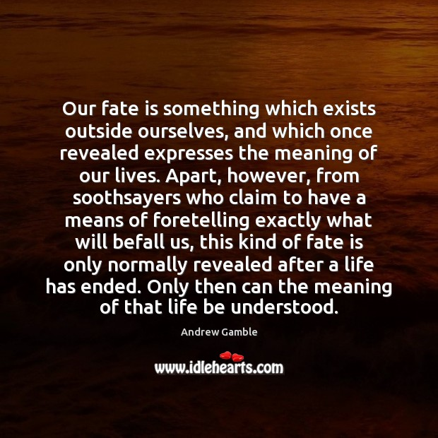 Image, Our fate is something which exists outside ourselves, and which once revealed