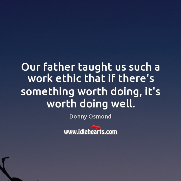 Our father taught us such a work ethic that if there's something Image