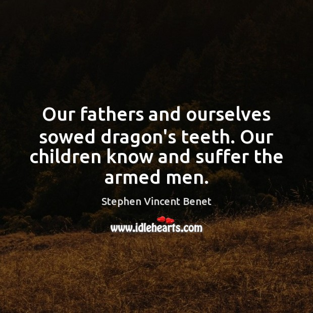 Our fathers and ourselves sowed dragon's teeth. Our children know and suffer Image