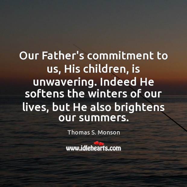 Our Father's commitment to us, His children, is unwavering. Indeed He softens Thomas S. Monson Picture Quote