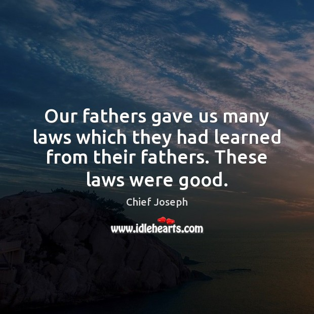 Our fathers gave us many laws which they had learned from their Chief Joseph Picture Quote