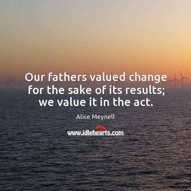 Our fathers valued change for the sake of its results; we value it in the act. Image