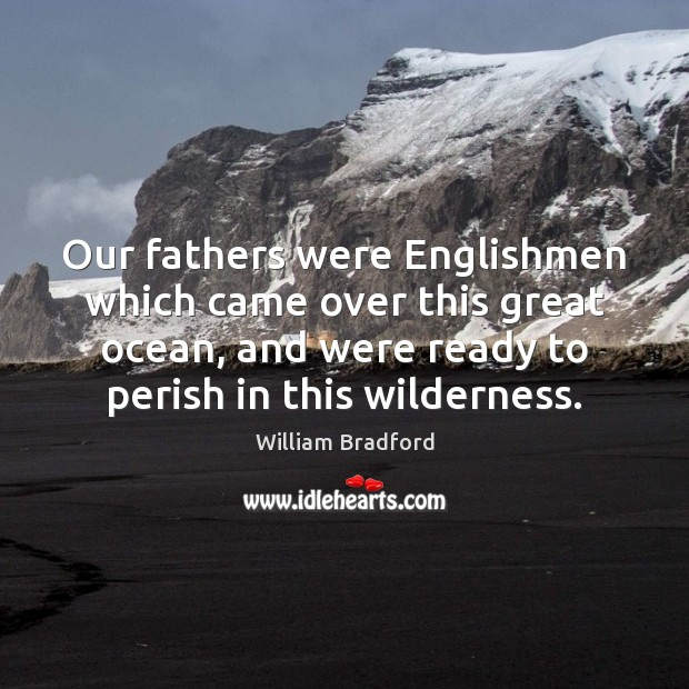 Our fathers were Englishmen which came over this great ocean, and were William Bradford Picture Quote