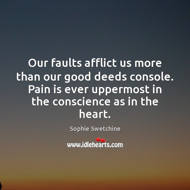 Our faults afflict us more than our good deeds console. Pain is Sophie Swetchine Picture Quote