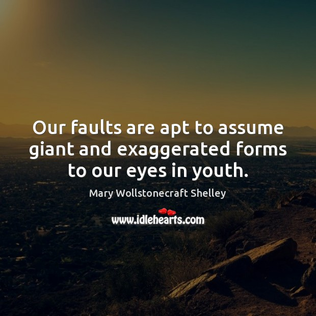 Our faults are apt to assume giant and exaggerated forms to our eyes in youth. Mary Wollstonecraft Shelley Picture Quote