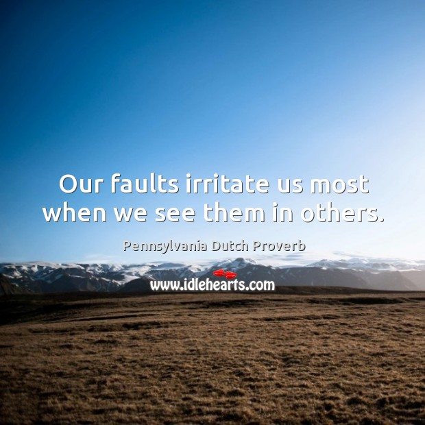Our faults irritate us most when we see them in others. Pennsylvania Dutch Proverbs Image