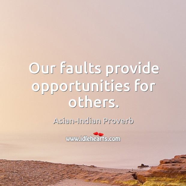 Our faults provide opportunities for others. Asian-Indian Proverbs Image