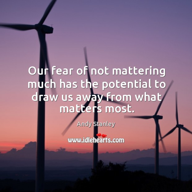 Image, Our fear of not mattering much has the potential to draw us away from what matters most.