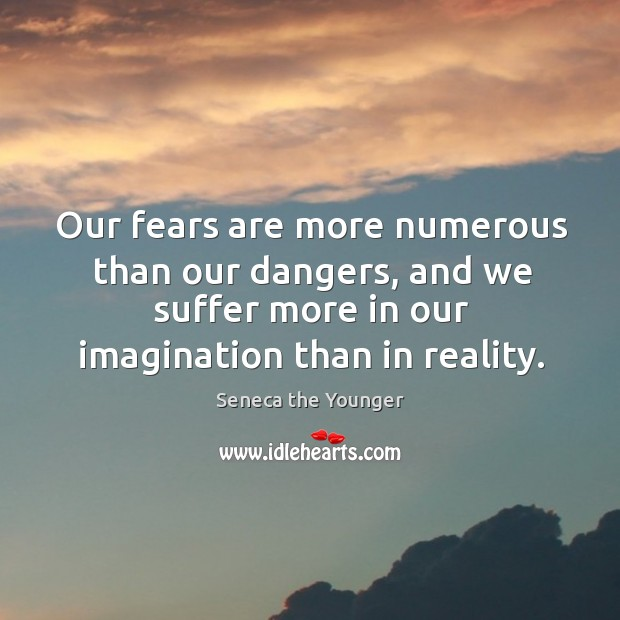 Our fears are more numerous than our dangers, and we suffer more in our imagination than in reality. Image