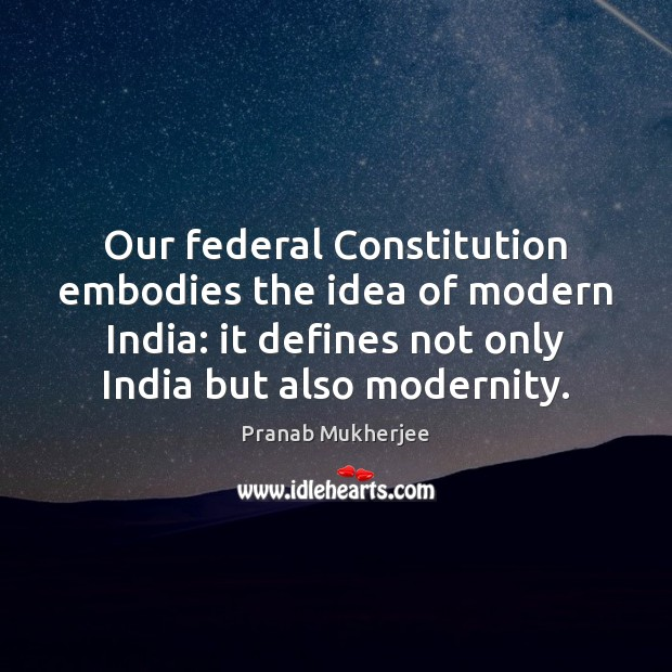 Our federal Constitution embodies the idea of modern India: it defines not Image