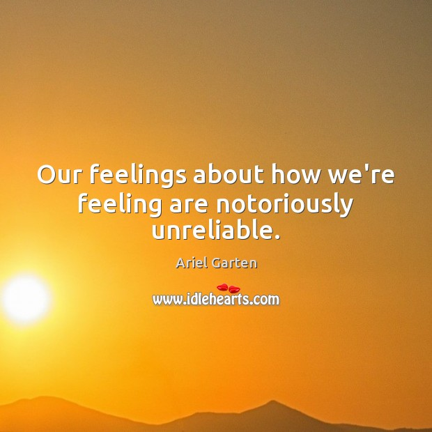 Our feelings about how we're feeling are notoriously unreliable. Image