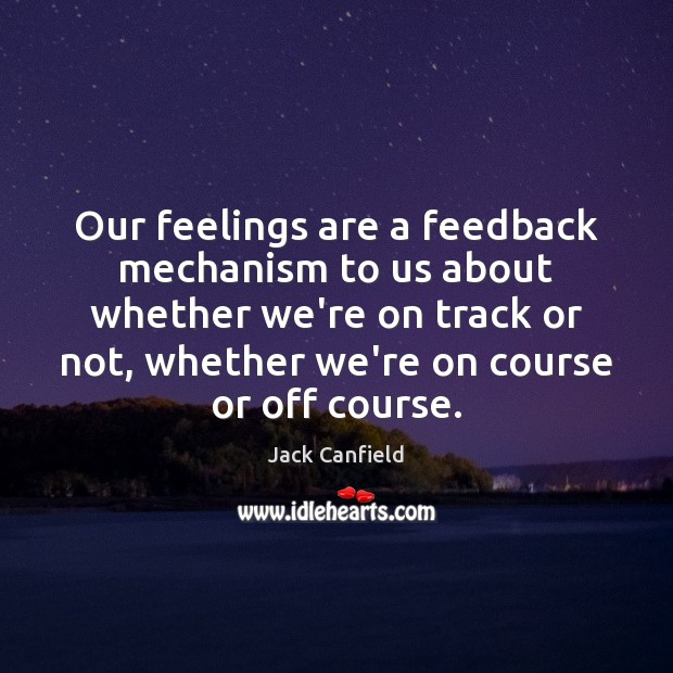 Our feelings are a feedback mechanism to us about whether we're on Jack Canfield Picture Quote