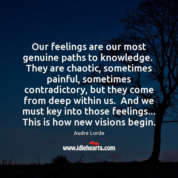 Our feelings are our most genuine paths to knowledge.  They are chaotic, Audre Lorde Picture Quote
