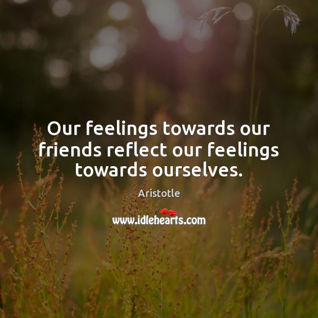 Our feelings towards our friends reflect our feelings towards ourselves. Aristotle Picture Quote