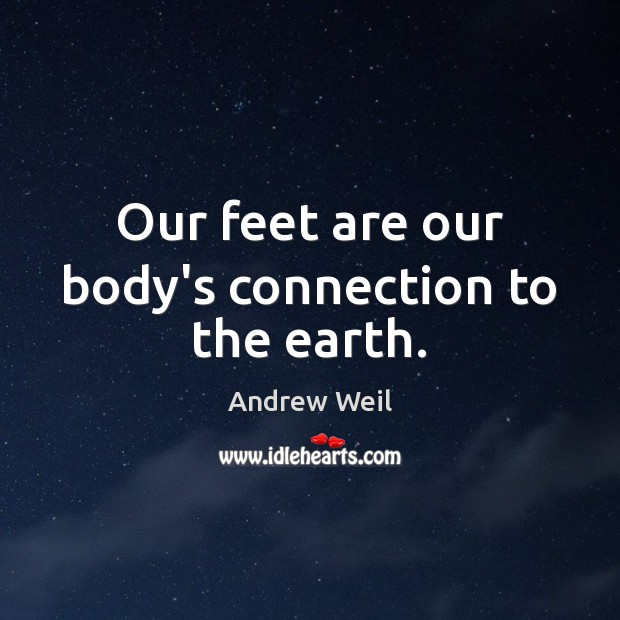 Our feet are our body's connection to the earth. Andrew Weil Picture Quote