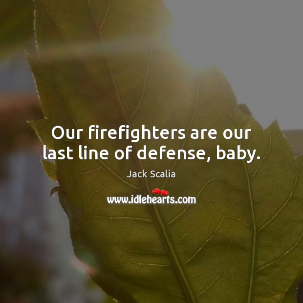 Our firefighters are our last line of defense, baby. Image