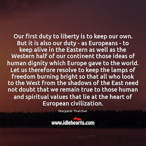 Our first duty to liberty is to keep our own. But it Margaret Thatcher Picture Quote