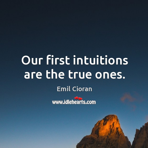 Our first intuitions are the true ones. Emil Cioran Picture Quote