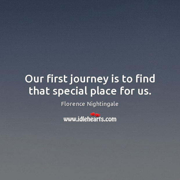 Our first journey is to find that special place for us. Florence Nightingale Picture Quote