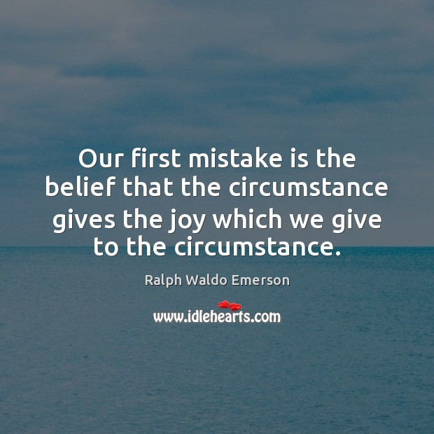 Our first mistake is the belief that the circumstance gives the joy Mistake Quotes Image