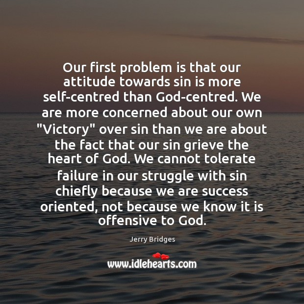 Our first problem is that our attitude towards sin is more self-centred Jerry Bridges Picture Quote