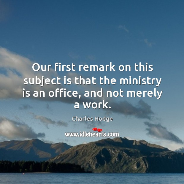 Our first remark on this subject is that the ministry is an office, and not merely a work. Charles Hodge Picture Quote