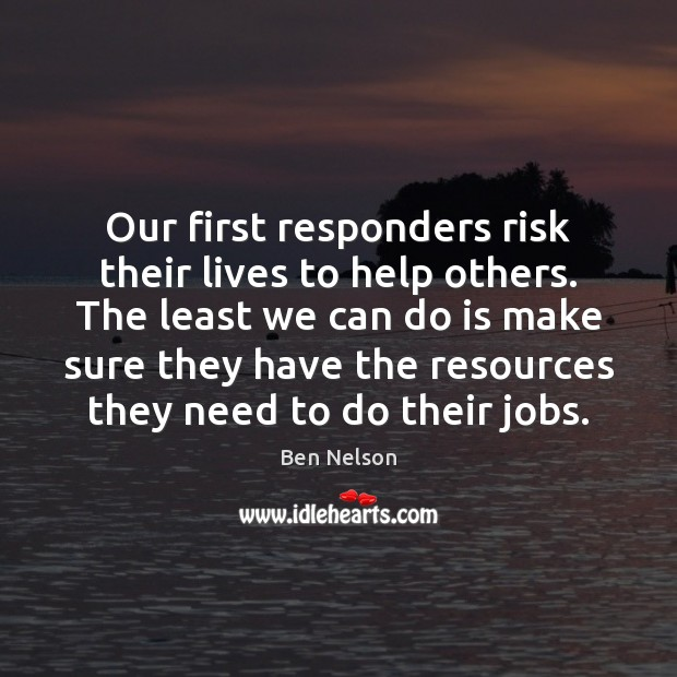 Our first responders risk their lives to help others. The least we Ben Nelson Picture Quote
