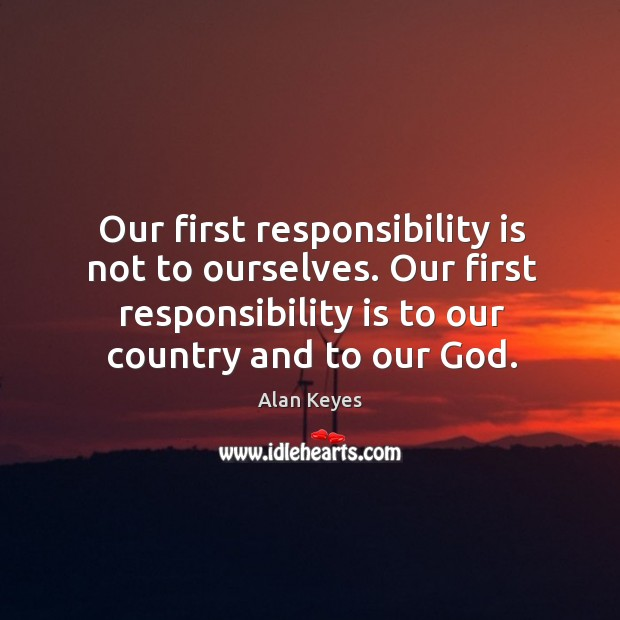 Image, Our first responsibility is not to ourselves. Our first responsibility is to our country and to our God.
