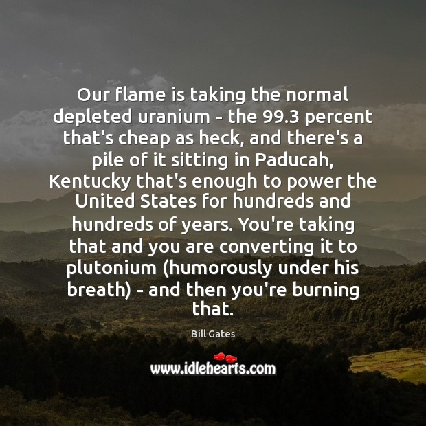 Our flame is taking the normal depleted uranium – the 99.3 percent that's Bill Gates Picture Quote