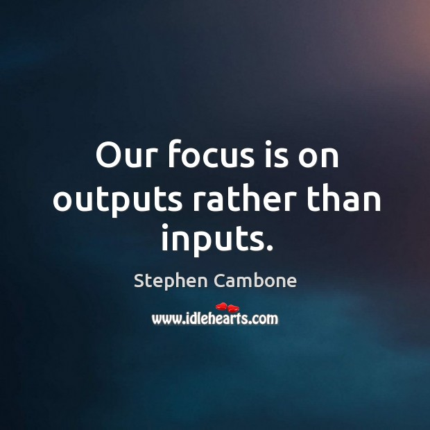Our focus is on outputs rather than inputs. Image