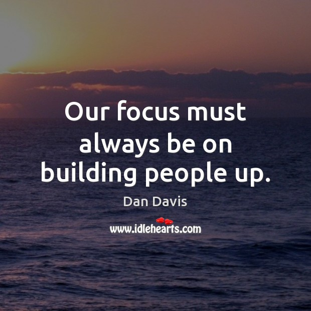 Our focus must always be on building people up. Image