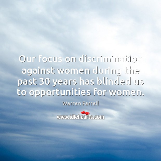Our focus on discrimination against women during the past 30 years has blinded Warren Farrell Picture Quote