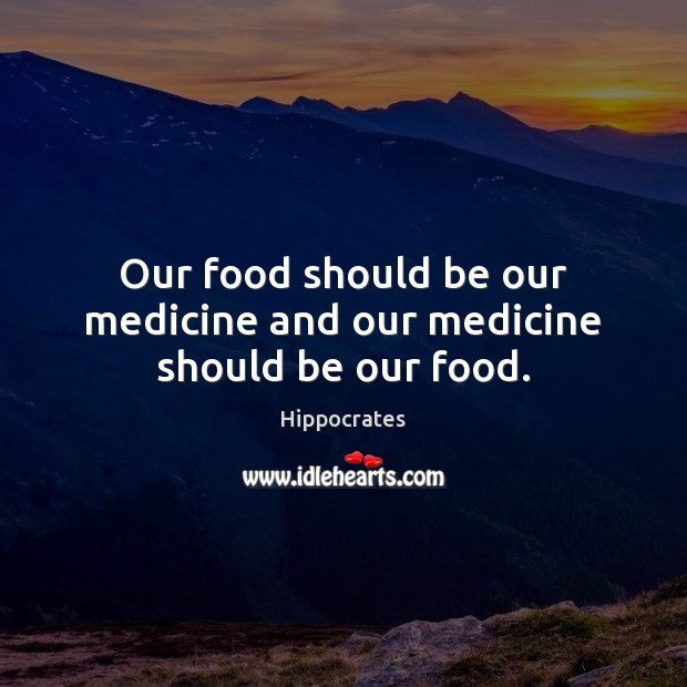 Our food should be our medicine and our medicine should be our food. Hippocrates Picture Quote