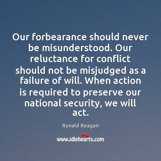 Our forbearance should never be misunderstood. Our reluctance for conflict should not Image