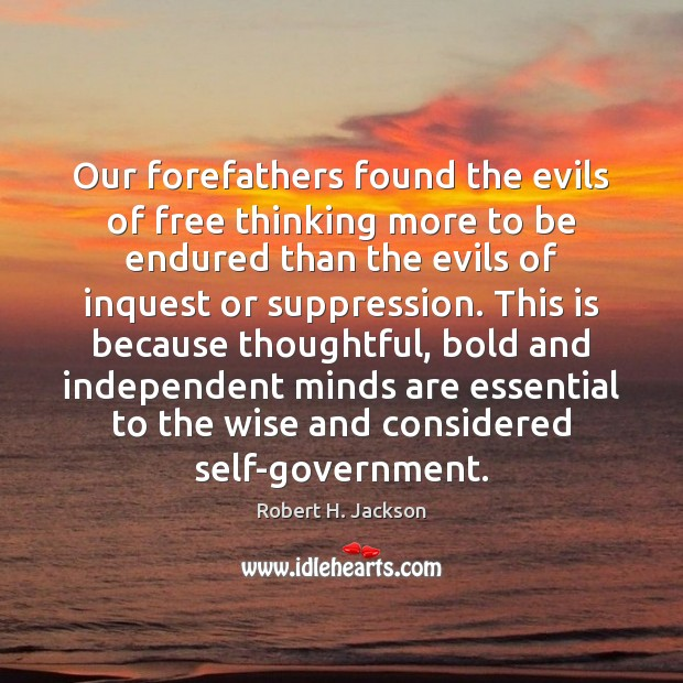 Our forefathers found the evils of free thinking more to be endured Robert H. Jackson Picture Quote