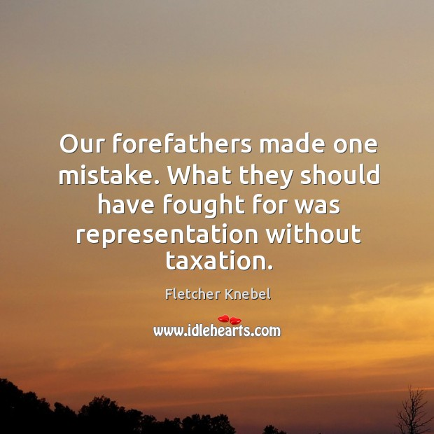 Our forefathers made one mistake. What they should have fought for was representation without taxation. Image