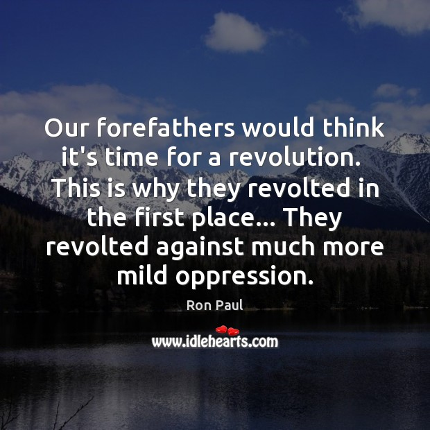 Our forefathers would think it's time for a revolution.  This is why Ron Paul Picture Quote