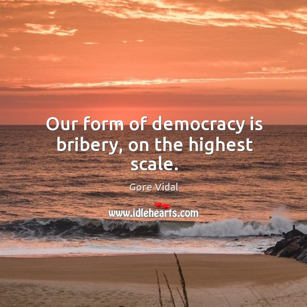 Image, Our form of democracy is bribery, on the highest scale.