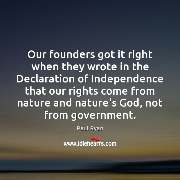 Our founders got it right when they wrote in the Declaration of Paul Ryan Picture Quote