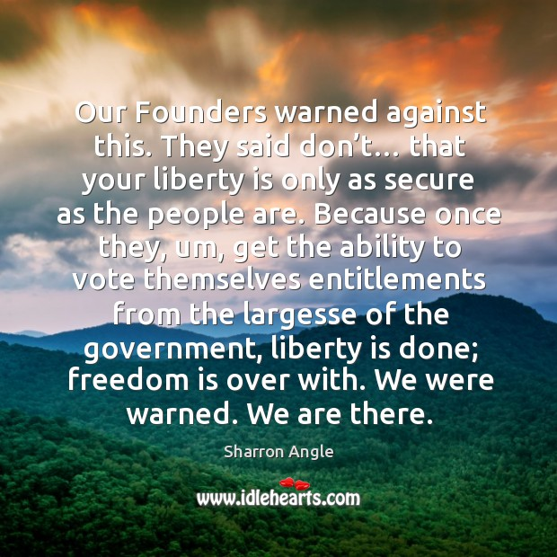 Our founders warned against this. They said don't… Sharron Angle Picture Quote