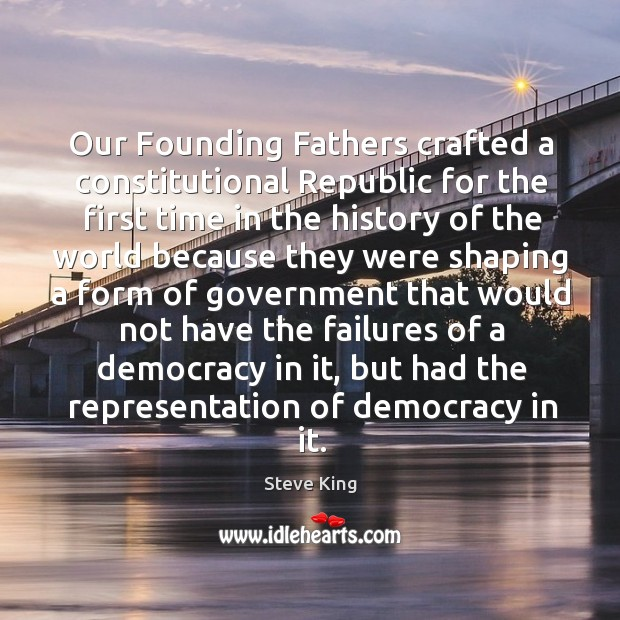 Our founding fathers crafted a constitutional republic for the first time in the history of the Steve King Picture Quote