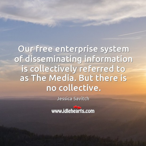 Our free enterprise system of disseminating information is collectively referred to as the media. But there is no collective. Image