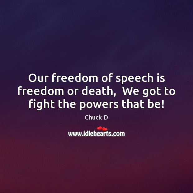 Chuck D Picture Quote image saying: Our freedom of speech is freedom or death,  We got to fight the powers that be!