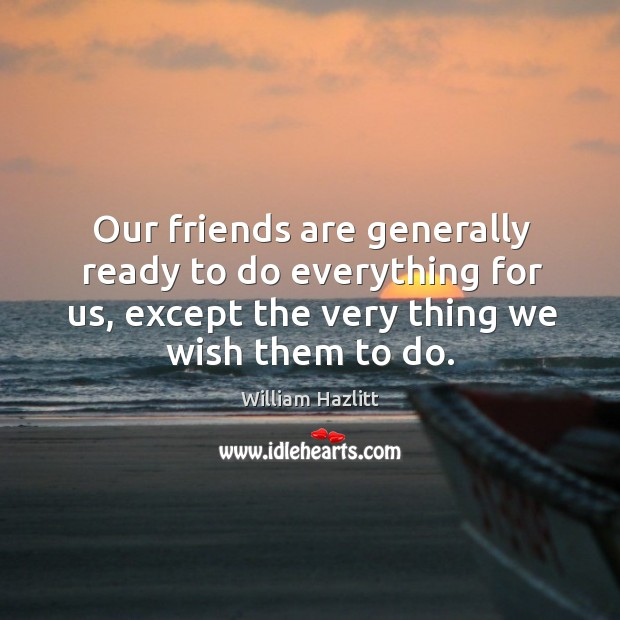 Our friends are generally ready to do everything for us, except the very thing we wish them to do. Image