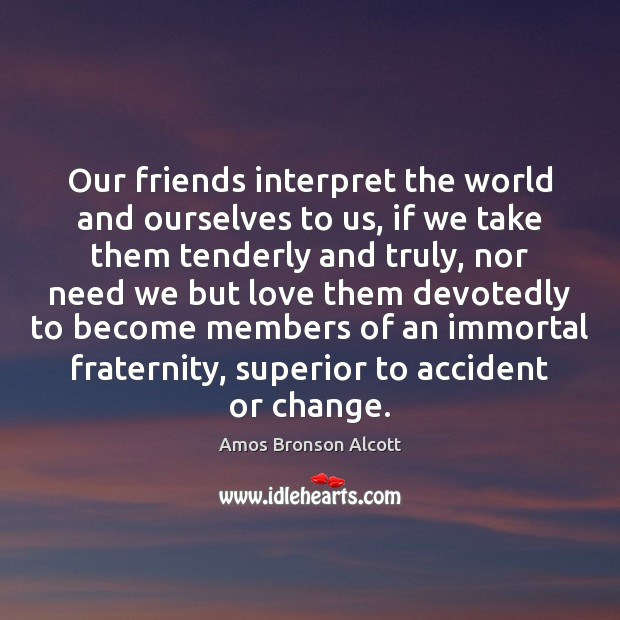 Our friends interpret the world and ourselves to us, if we take Image