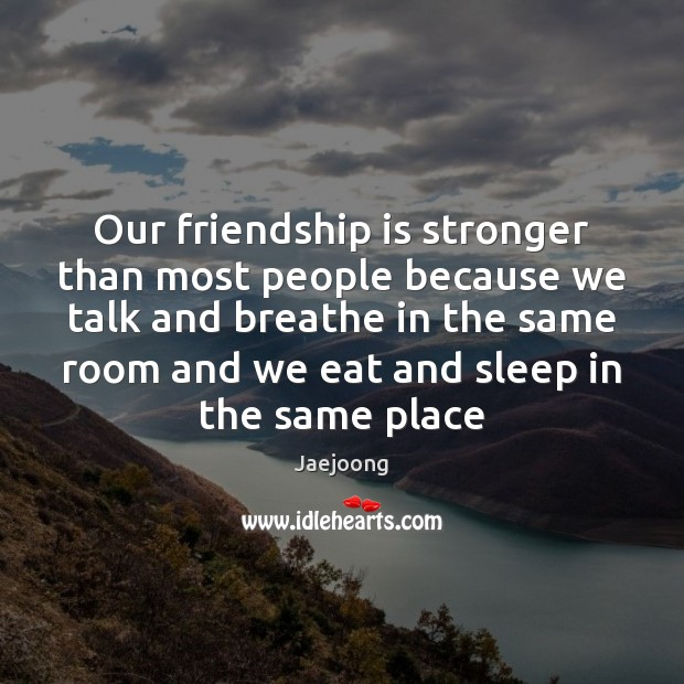 Our friendship is stronger than most people because we talk and breathe Image