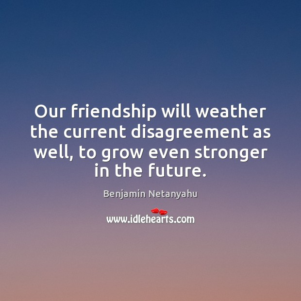 Our friendship will weather the current disagreement as well, to grow even Benjamin Netanyahu Picture Quote