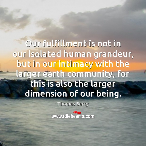 Our fulfillment is not in our isolated human grandeur, but in our Thomas Berry Picture Quote
