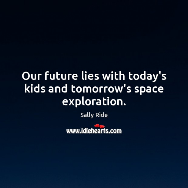 Our future lies with today's kids and tomorrow's space exploration. Sally Ride Picture Quote